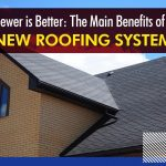 Newer is Better: The Main Benefits of a New Roofing System
