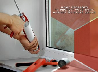 Home Upgrades to Protect Your Home Against Moisture Issues